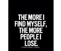 The more I find myself, the more people I lose