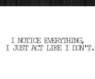 I notice everything, I just act like I dont