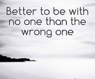 better to be with no one that the wrong one