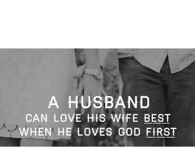 A husband can love his wife best when he loves God first