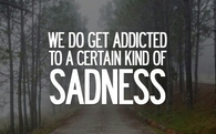 We do get addicted to certain kind of sadness