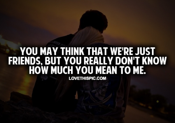 Quotes For Just Friend : You may think that we re just friends pictures photos